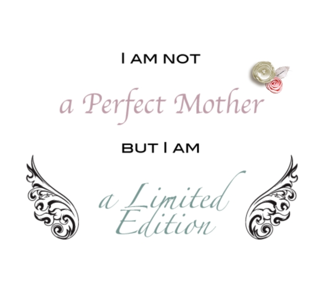 I am not a perfect mother, but I am a limited edition